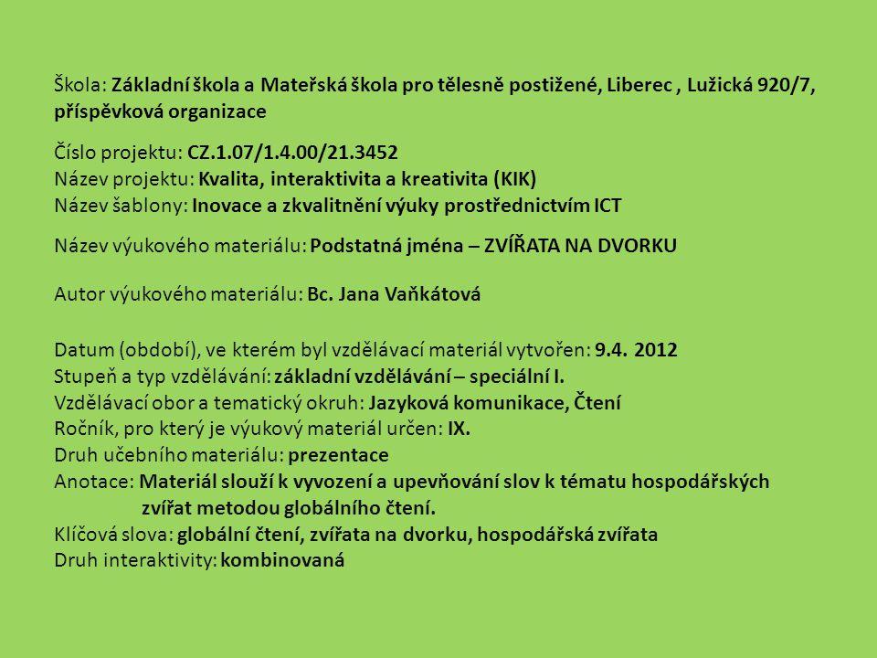 Škola: Základní škola a Mateřská škola pro tělesně postižené, Liberec, Lužická 920/7, příspěvková organizace Číslo projektu: CZ.1.07/1.4.00/21.3452 Název projektu: Kvalita, interaktivita a kreativita (KIK) Název šablony: Inovace a zkvalitnění výuky prostřednictvím ICT Název výukového materiálu: Podstatná jména – ZVÍŘATA NA DVORKU Autor výukového materiálu: Bc.