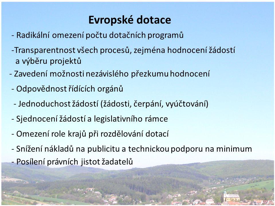 Evropské dotace - Radikální omezení počtu dotačních programů -Transparentnost všech procesů, zejména hodnocení žádostí a výběru projektů - Jednoduchost žádostí (žádosti, čerpání, vyúčtování) - Sjednocení žádostí a legislativního rámce - Omezení role krajů při rozdělování dotací - Odpovědnost řídících orgánů - Snížení nákladů na publicitu a technickou podporu na minimum - Zavedení možnosti nezávislého přezkumu hodnocení - Posílení právních jistot žadatelů