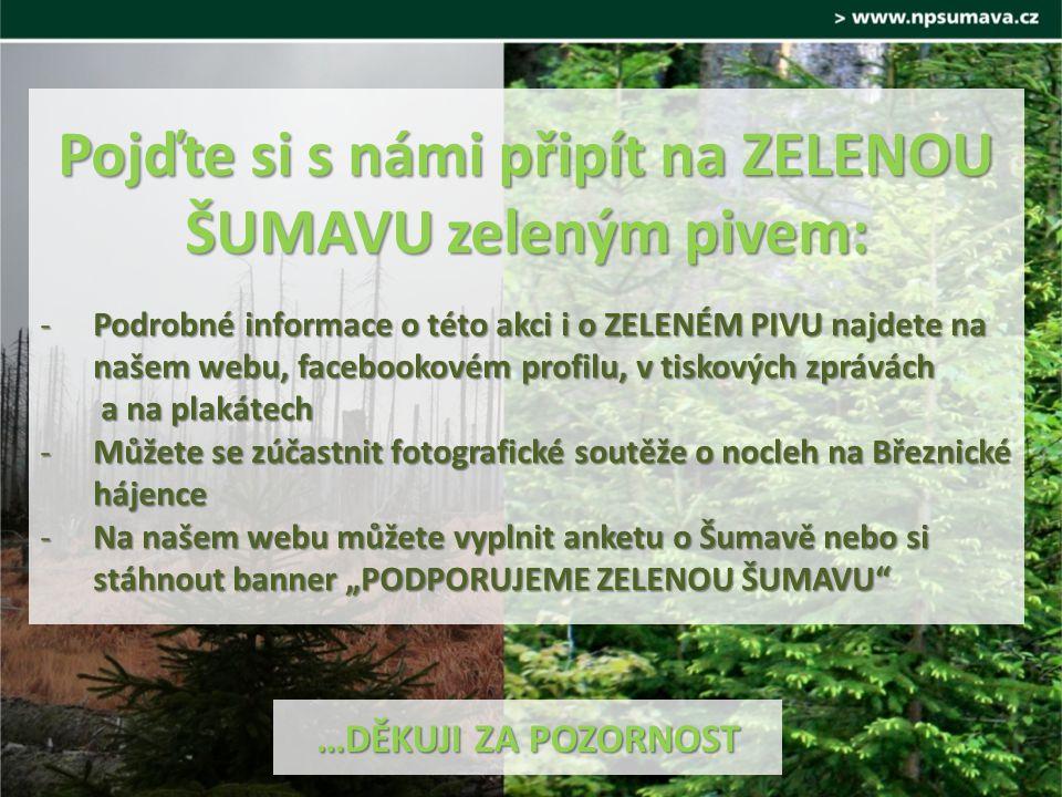 """Pojďte si s námi připít na ZELENOU ŠUMAVU zeleným pivem: -Podrobné informace o této akci i o ZELENÉM PIVU najdete na našem webu, facebookovém profilu, v tiskových zprávách a na plakátech -Můžete se zúčastnit fotografické soutěže o nocleh na Březnické hájence -Na našem webu můžete vyplnit anketu o Šumavě nebo si stáhnout banner """"PODPORUJEME ZELENOU ŠUMAVU …DĚKUJI ZA POZORNOST"""