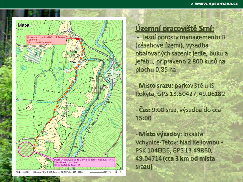 Územní pracoviště Srní: - Lesní porosty managementu B (zásahové území), výsadba obalovaných sazenic jedle, buku a jeřábu, připraveno 2 800 kusů na plochu 0,85 ha - Místo srazu: parkoviště u IS Rokyta, GPS 13.50427, 49.06182 - Čas: 9:00 sraz, výsadba do cca 15:00 - Místo výsadby: lokalita Vchynice-Tetov: Nad Keilovnou - PSK 104El36, GPS 13.49860, 49.04714 (cca 3 km od místa srazu)