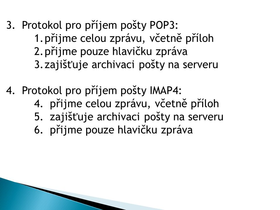 3.Protokol pro příjem pošty POP3: 1.přijme celou zprávu, včetně příloh 2.přijme pouze hlavičku zpráva 3.zajišťuje archivaci pošty na serveru 4.Protokol pro příjem pošty IMAP4: 4.přijme celou zprávu, včetně příloh 5.zajišťuje archivaci pošty na serveru 6.přijme pouze hlavičku zpráva