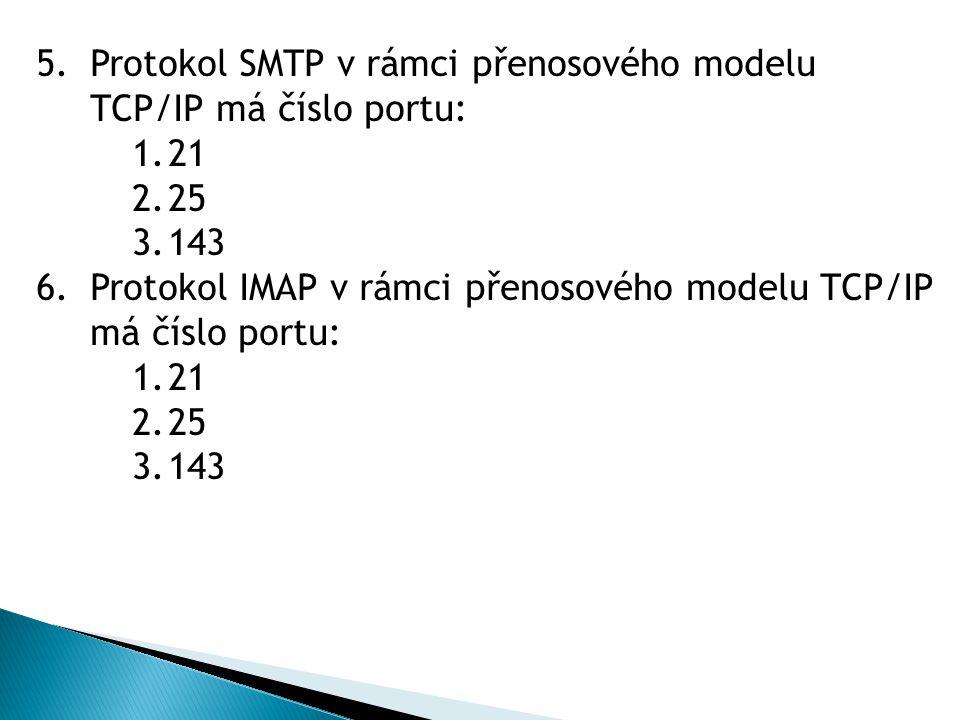 5.Protokol SMTP v rámci přenosového modelu TCP/IP má číslo portu: 1.21 2.25 3.143 6.Protokol IMAP v rámci přenosového modelu TCP/IP má číslo portu: 1.21 2.25 3.143