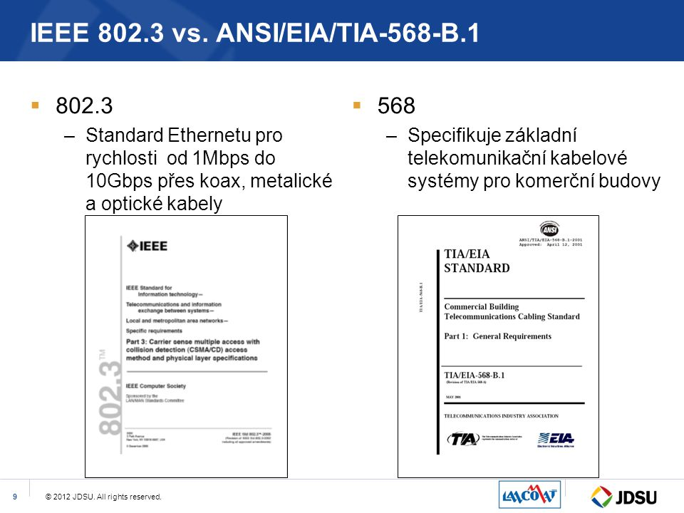 © 2012 JDSU. All rights reserved.9 IEEE 802.3 vs. ANSI/EIA/TIA-568-B.1  802.3 –Standard Ethernetu pro rychlosti od 1Mbps do 10Gbps přes koax, metalic