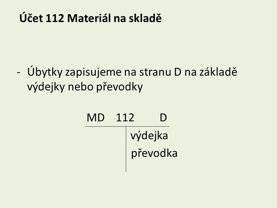 Účet 112 Materiál na skladě -Úbytky zapisujeme na stranu D na základě výdejky nebo převodky MD 112 D výdejka převodka