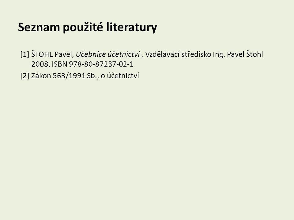 Seznam použité literatury [1] ŠTOHL Pavel, Učebnice účetnictví. Vzdělávací středisko Ing. Pavel Štohl 2008, ISBN 978-80-87237-02-1 [2] Zákon 563/1991