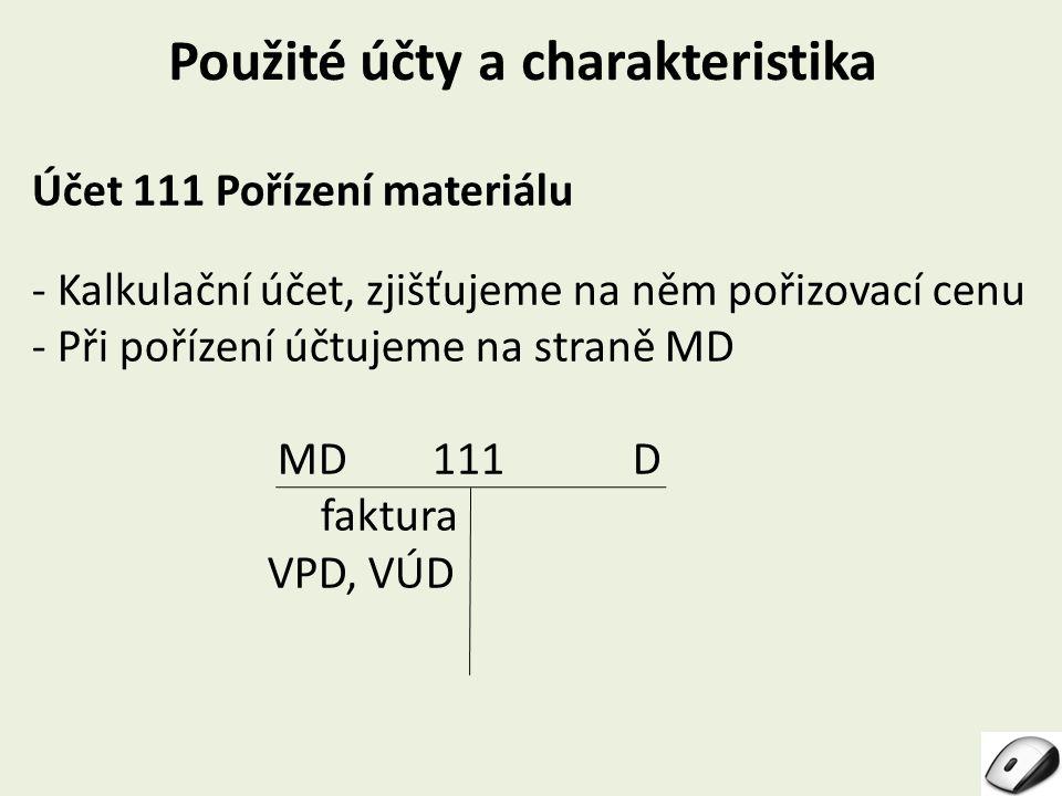 Použité účty a charakteristika Účet 111 Pořízení materiálu - Kalkulační účet, zjišťujeme na něm pořizovací cenu - Při pořízení účtujeme na straně MD M