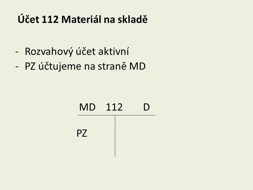 Účet 112 Materiál na skladě -Rozvahový účet aktivní -PZ účtujeme na straně MD MD 112 D PZ