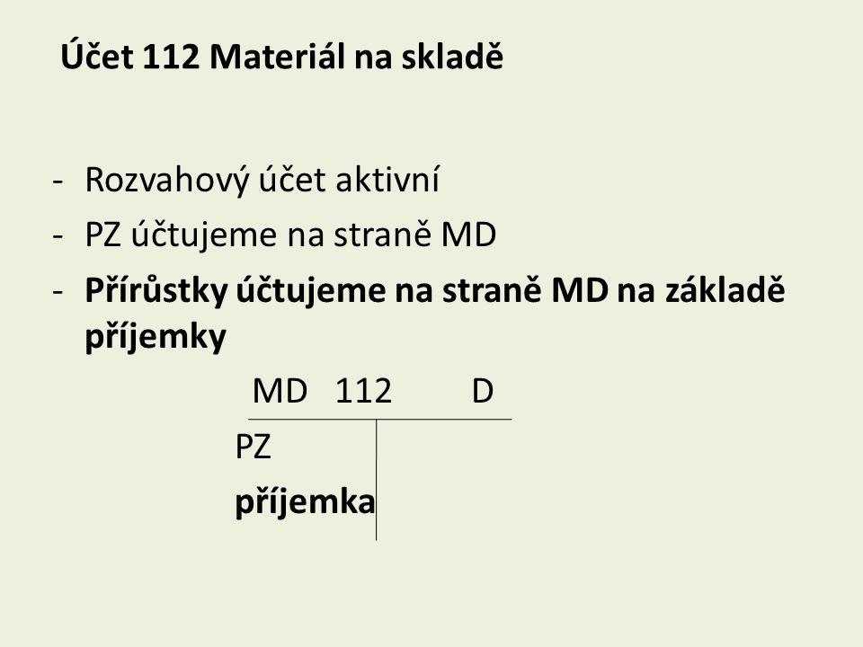 Účet 112 Materiál na skladě -Rozvahový účet aktivní -PZ účtujeme na straně MD -Přírůstky účtujeme na straně MD na základě příjemky MD 112 D PZ příjemk