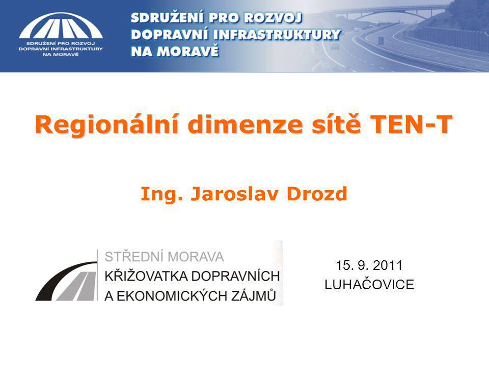 Regionální dimenze sítě TEN-T Ing. Jaroslav Drozd 15. 9. 2011 LUHAČOVICE