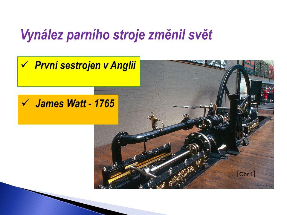 Vynález parního stroje změnil svět [ Obr.1 ]  První sestrojen v Anglii  James Watt - 1765