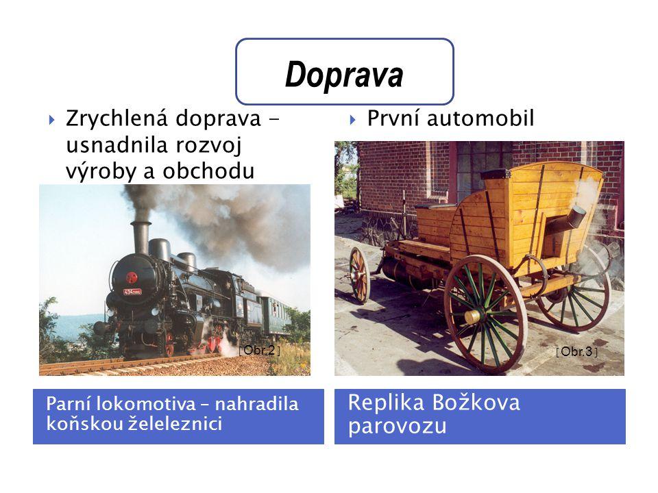 Parní lokomotiva – nahradila koňskou želeleznici Replika Božkova parovozu  Zrychlená doprava - usnadnila rozvoj výroby a obchodu  První automobil [