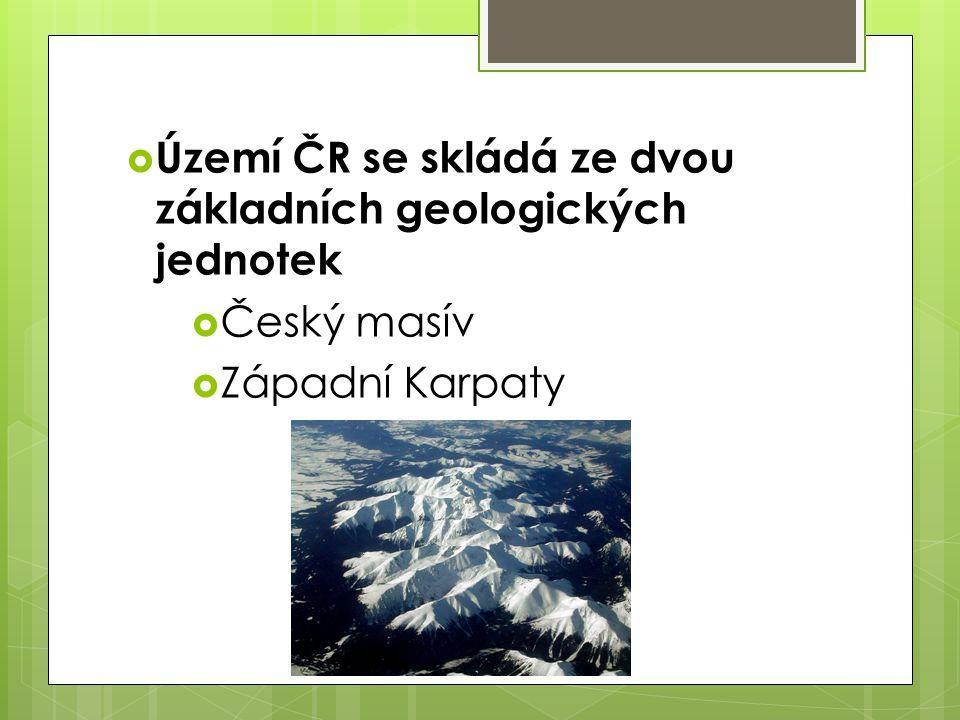  Území ČR se skládá ze dvou základních geologických jednotek  Český masív  Západní Karpaty