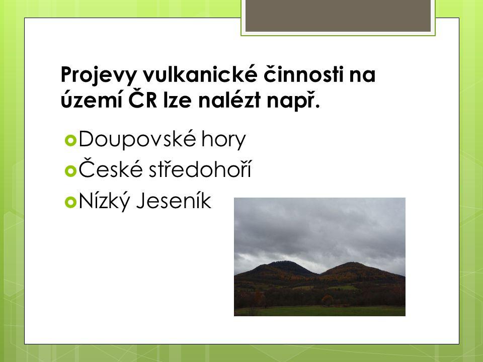 Projevy vulkanické činnosti na území ČR lze nalézt např.  Doupovské hory  České středohoří  Nízký Jeseník