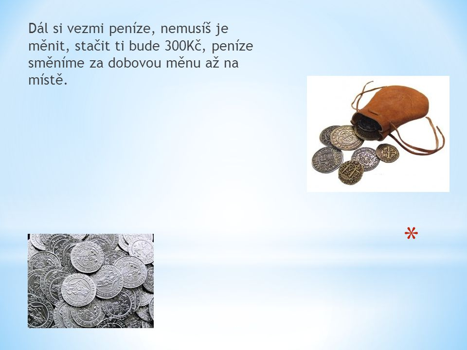 Dál si vezmi peníze, nemusíš je měnit, stačit ti bude 300Kč, peníze směníme za dobovou měnu až na místě.
