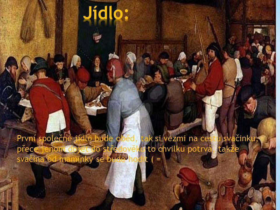 První společné jídlo bude oběd, tak si vezmi na cestu svačinku, přece jenom dojet do středověku to chvilku potrvá, takže svačina od maminky se bude hodit ( =