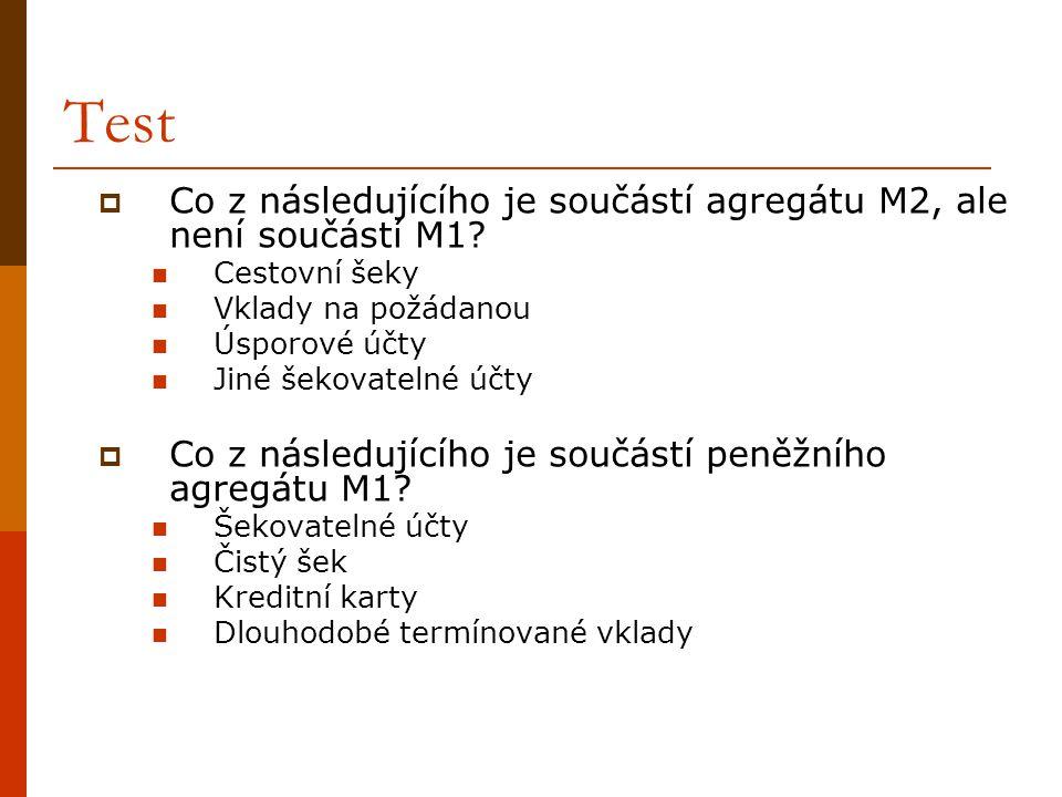 Test  Co z následujícího je součástí agregátu M2, ale není součástí M1?  Cestovní šeky  Vklady na požádanou  Úsporové účty  Jiné šekovatelné účty