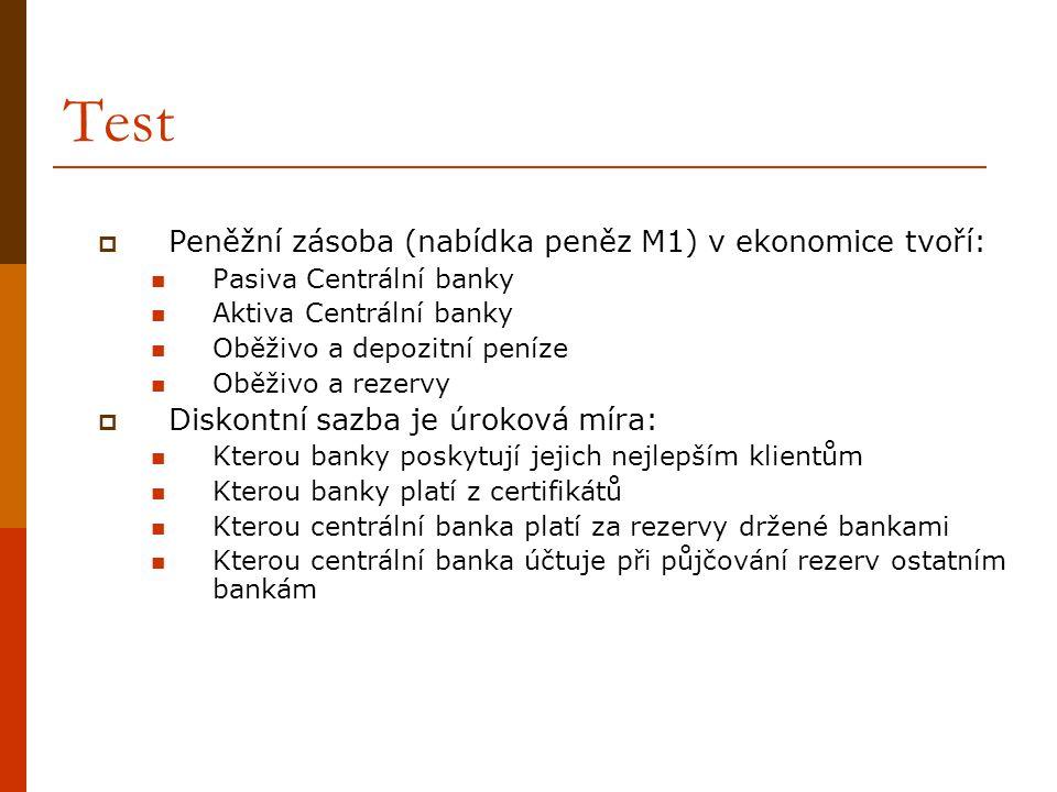 Test  Peněžní zásoba (nabídka peněz M1) v ekonomice tvoří:  Pasiva Centrální banky  Aktiva Centrální banky  Oběživo a depozitní peníze  Oběživo a