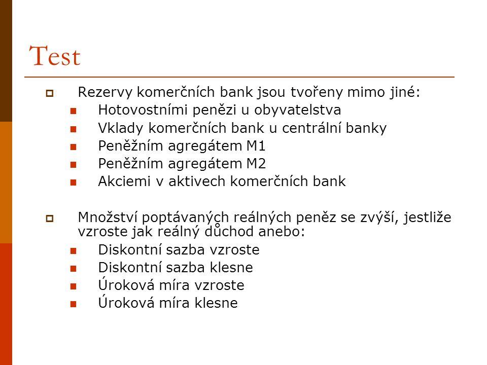 Test  Rezervy komerčních bank jsou tvořeny mimo jiné:  Hotovostními penězi u obyvatelstva  Vklady komerčních bank u centrální banky  Peněžním agre