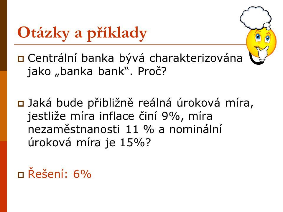 """Otázky a příklady  Centrální banka bývá charakterizována jako """"banka bank"""". Proč?  Jaká bude přibližně reálná úroková míra, jestliže míra inflace či"""