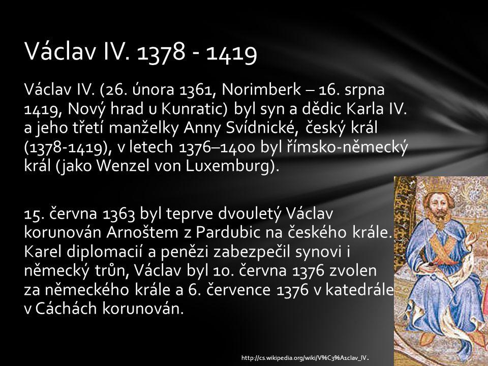 Václav IV. (26. února 1361, Norimberk – 16. srpna 1419, Nový hrad u Kunratic) byl syn a dědic Karla IV. a jeho třetí manželky Anny Svídnické, český kr