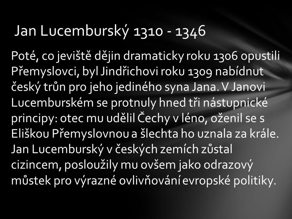 Jan Lucemburský 1310 - 1346 Poté, co jeviště dějin dramaticky roku 1306 opustili Přemyslovci, byl Jindřichovi roku 1309 nabídnut český trůn pro jeho j