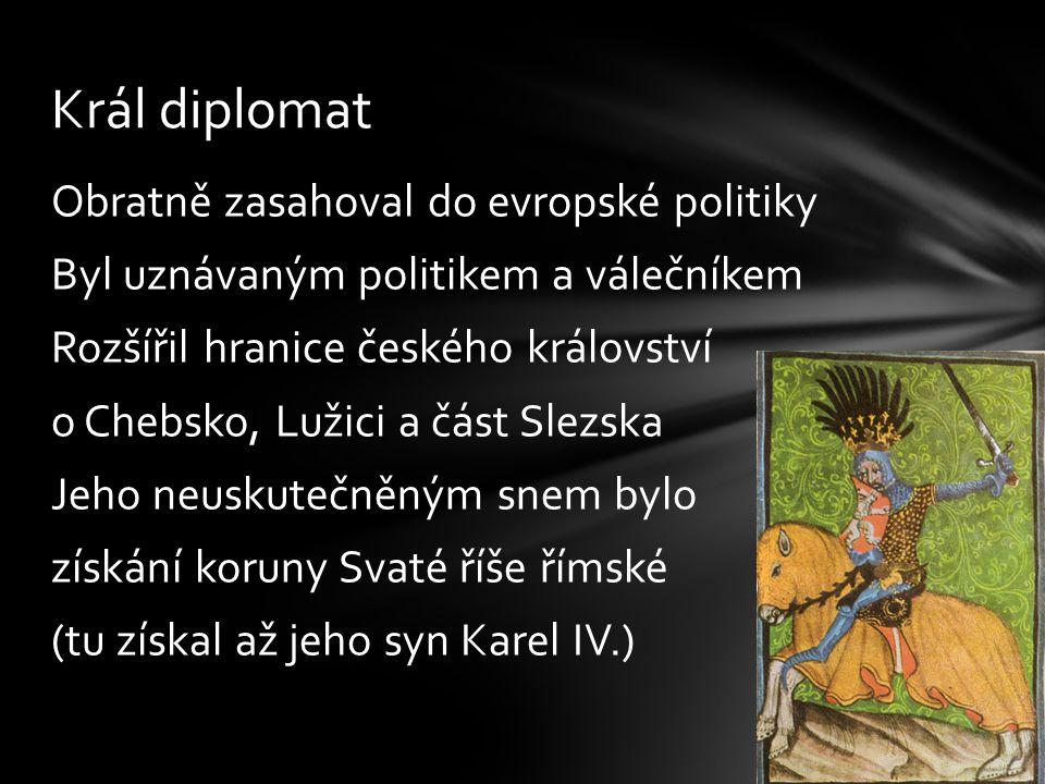Obratně zasahoval do evropské politiky Byl uznávaným politikem a válečníkem Rozšířil hranice českého království o Chebsko, Lužici a část Slezska Jeho