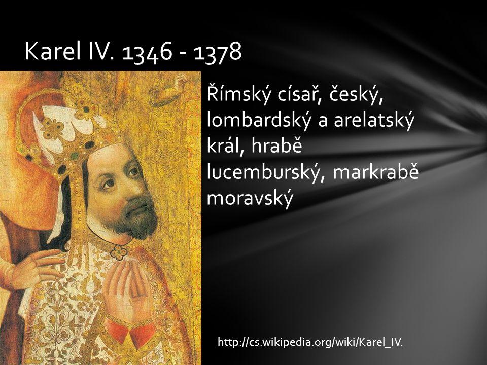 Římský císař, český, lombardský a arelatský král, hrabě lucemburský, markrabě moravský Karel IV. 1346 - 1378 http://cs.wikipedia.org/wiki/Karel_IV.