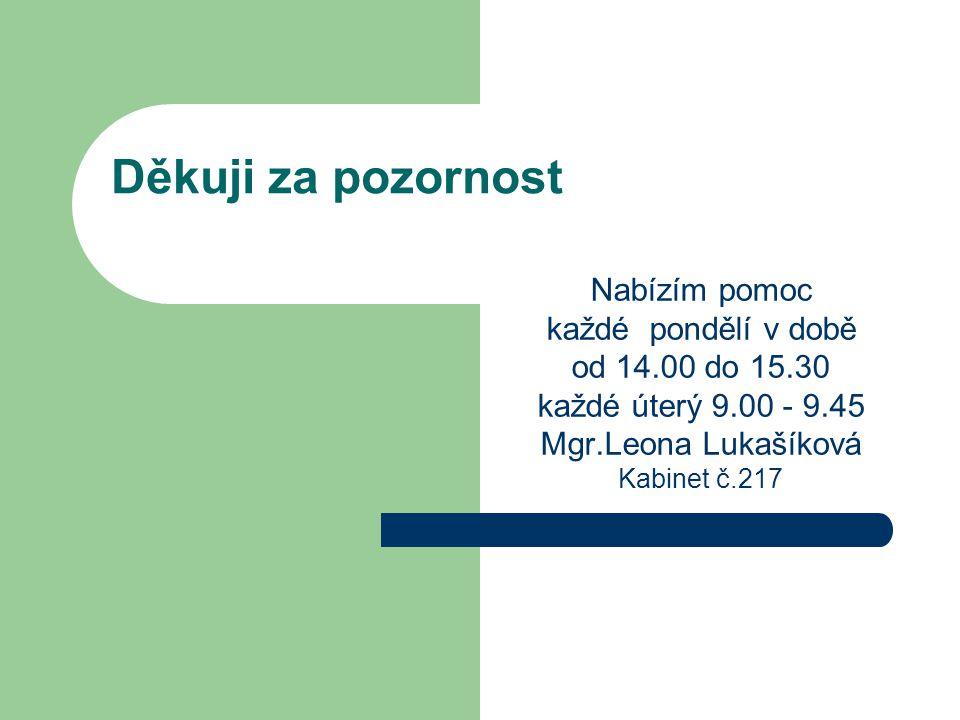 Děkuji za pozornost Nabízím pomoc každé pondělí v době od 14.00 do 15.30 každé úterý 9.00 - 9.45 Mgr.Leona Lukašíková Kabinet č.217
