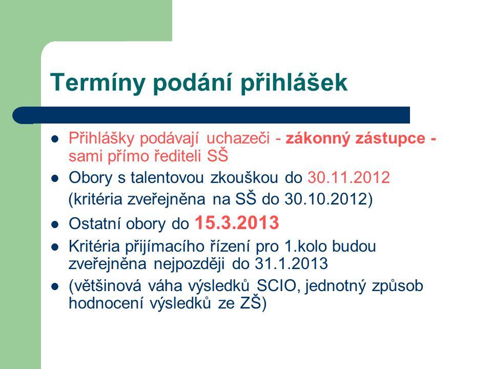 Termíny podání přihlášek  Přihlášky podávají uchazeči - zákonný zástupce - sami přímo řediteli SŠ  Obory s talentovou zkouškou do 30.11.2012 (kritéria zveřejněna na SŠ do 30.10.2012)  Ostatní obory do 15.3.2013  Kritéria přijímacího řízení pro 1.kolo budou zveřejněna nejpozději do 31.1.2013  (většinová váha výsledků SCIO, jednotný způsob hodnocení výsledků ze ZŠ)