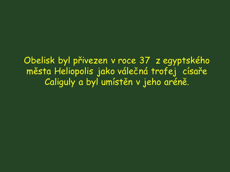 Obelisk byl přivezen v roce 37 z egyptského města Heliopolis jako válečná trofej císaře Caliguly a byl umístěn v jeho aréně.