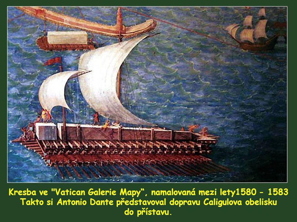 Kresba ve Vatican Galerie Mapy , namalovaná mezi lety1580 - 1583 Takto si Antonio Dante představoval dopravu Caligulova obelisku do přístavu.