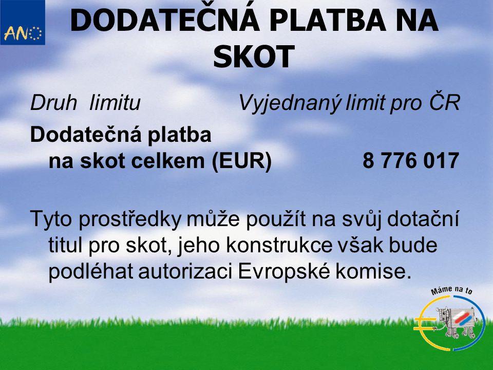 DODATEČNÁ PLATBA NA SKOT Druh limituVyjednaný limit pro ČR Dodatečná platba na skot celkem (EUR)8 776 017 Tyto prostředky může použít na svůj dotační