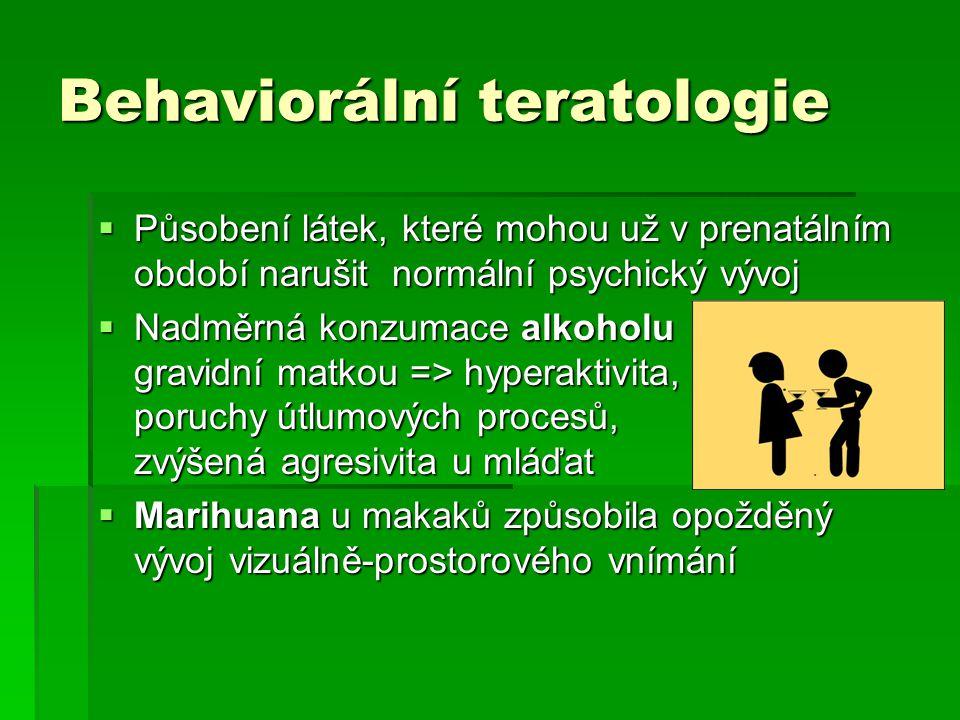 Behaviorální teratologie  Působení látek, které mohou už v prenatálním období narušit normální psychický vývoj  Nadměrná konzumace alkoholu gravidní matkou => hyperaktivita, poruchy útlumových procesů, zvýšená agresivita u mláďat  Marihuana u makaků způsobila opožděný vývoj vizuálně-prostorového vnímání