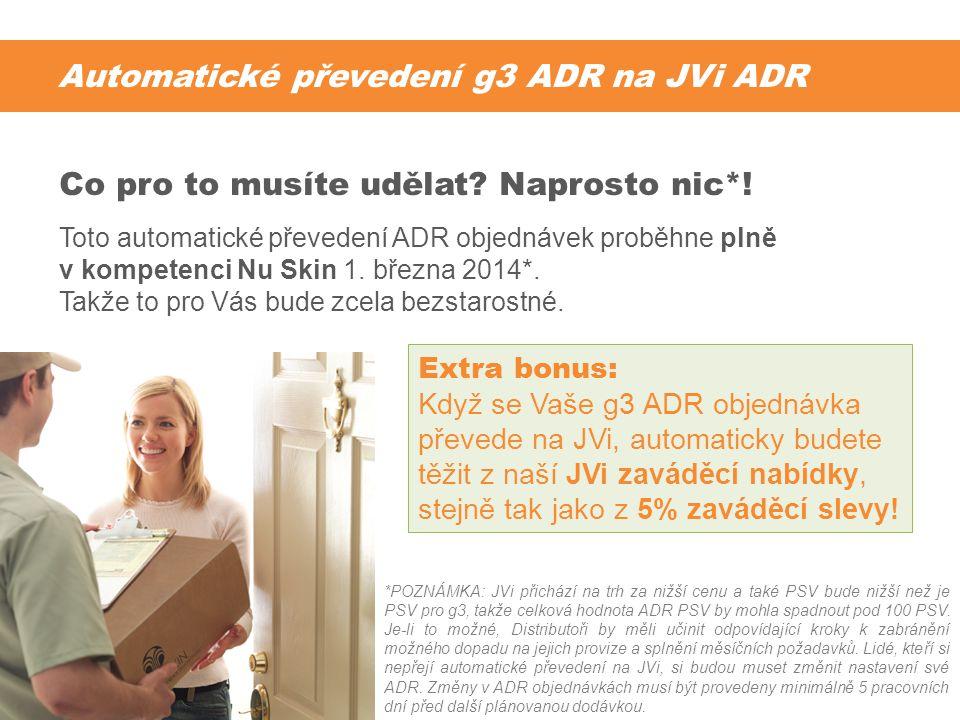 Automatické převedení g3 ADR na JVi ADR Toto automatické převedení ADR objednávek proběhne plně v kompetenci Nu Skin 1. března 2014*. Takže to pro Vás