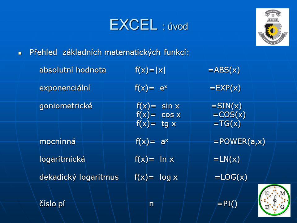 EXCEL : funkce Použítí funkcí: =jmeno_funkce(argument) Použítí funkcí: =jmeno_funkce(argument) =PRŮMĚR(A1:A5) =PRŮMĚR(A1:A5) Matematické funkce Matematické funkce Inženýrské funkce Inženýrské funkce Logické funkce Logické funkce Rozdělení Textové funkce Rozdělení Textové funkce Funkce data a času Funkce data a času Statistické funkce Statistické funkce Databázové funkce Databázové funkce Informační funkce Informační funkce