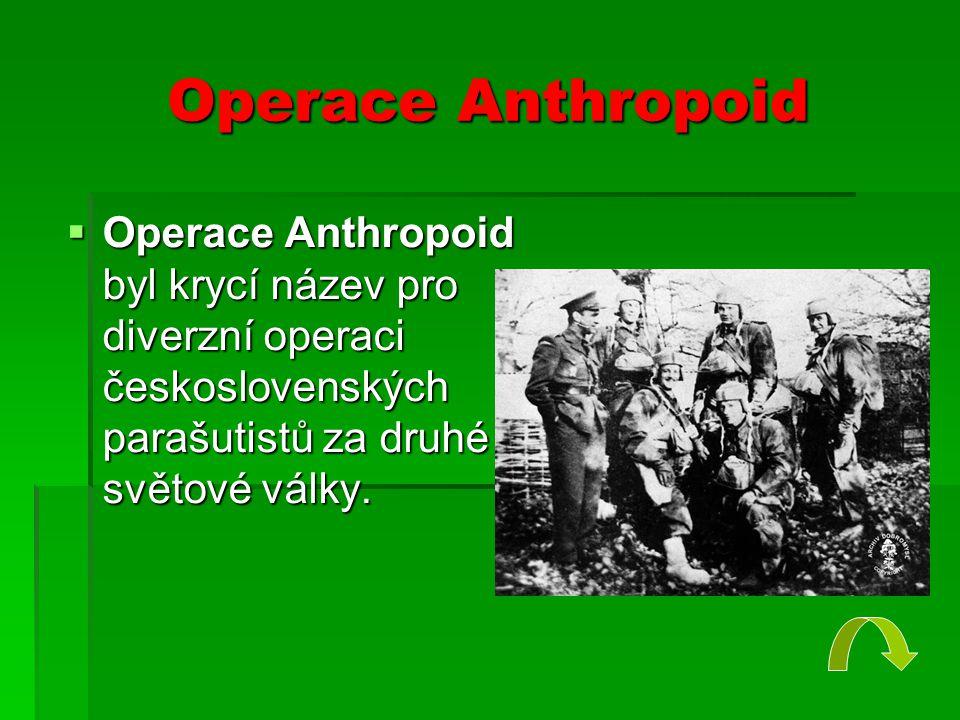 Operace Anthropoid  Operace Anthropoid byl krycí název pro diverzní operaci československých parašutistů za druhé světové války.