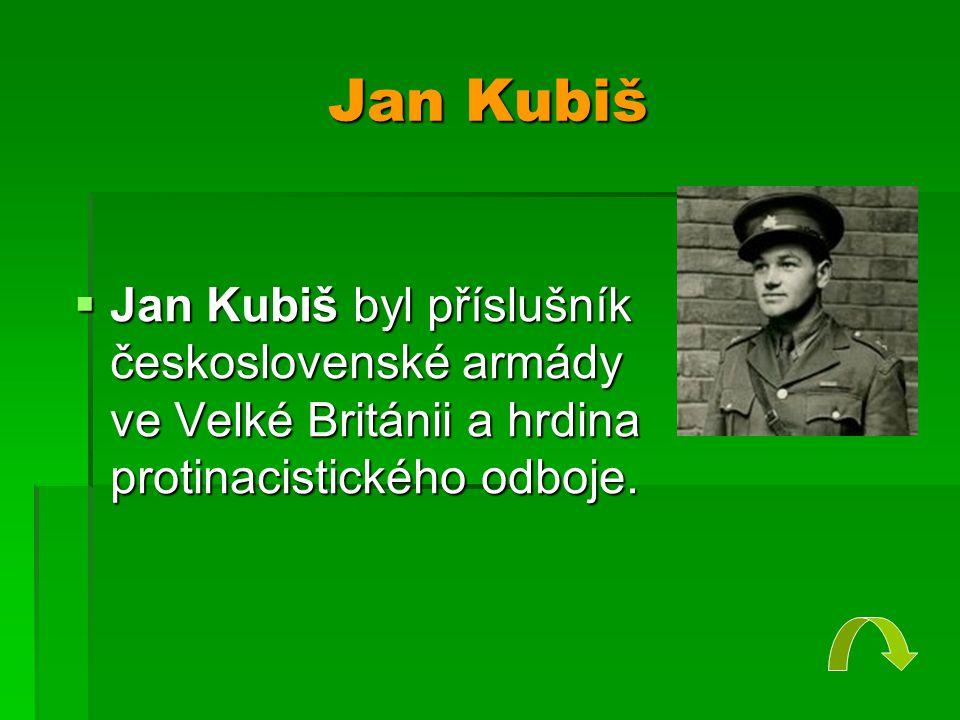 Jan Kubiš  Jan Kubiš byl příslušník československé armády ve Velké Británii a hrdina protinacistického odboje.
