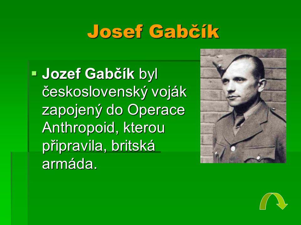 Josef Gabčík  Jozef Gabčík byl československý voják zapojený do Operace Anthropoid, kterou připravila, britská armáda.