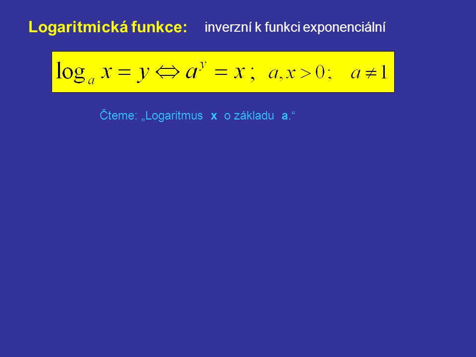 """Logaritmická funkce: inverzní k funkci exponenciální Čteme: """"Logaritmus x o základu a. Pomůcka: Při výpočtu logaritmů se vždy můžeme zeptat: """"Na kolikátou musíme umocnit základ a, aby byl výsledek x ? Odpověď na tuto otázku je číslo, které udává log a x."""