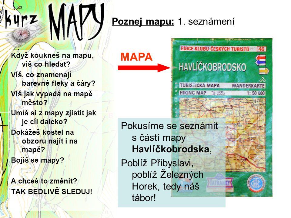 Poznej mapu: 1. seznámení Když koukneš na mapu, víš co hledat? Víš, co znamenají barevné fleky a čáry? Víš jak vypadá na mapě město? Umíš si z mapy zj