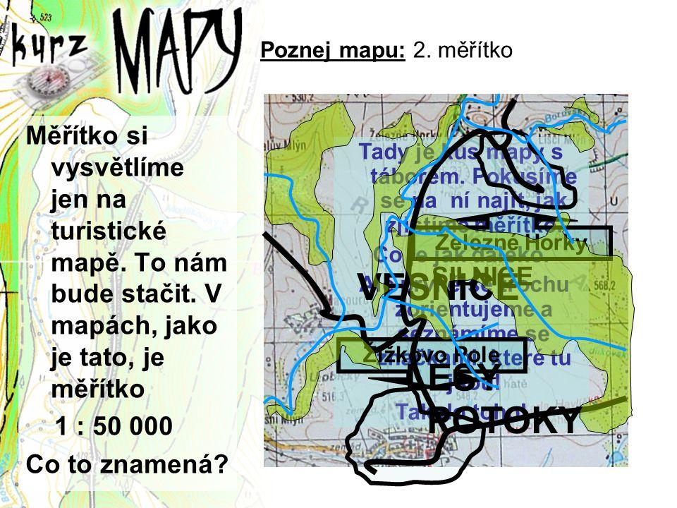 Poznej mapu: 2. měřítko Měřítko si vysvětlíme jen na turistické mapě. To nám bude stačit. V mapách, jako je tato, je měřítko 1 : 50 000 Co to znamená?