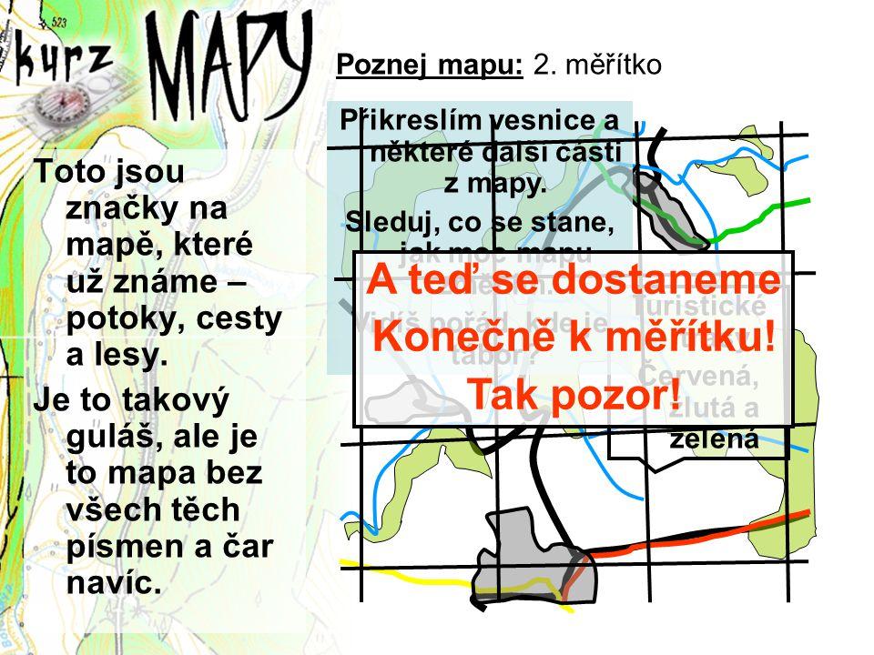 Poznej mapu: 2. měřítko Toto jsou značky na mapě, které už známe – potoky, cesty a lesy. Je to takový guláš, ale je to mapa bez všech těch písmen a ča