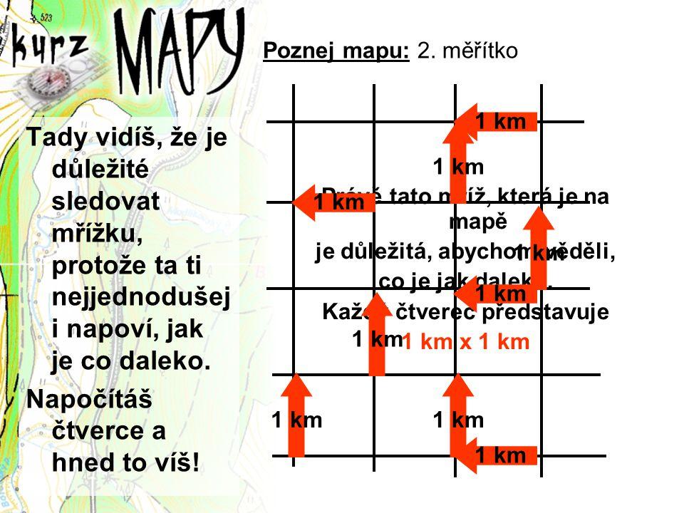 Poznej mapu: 2. měřítko Tady vidíš, že je důležité sledovat mřížku, protože ta ti nejjednodušej i napoví, jak je co daleko. Napočítáš čtverce a hned t