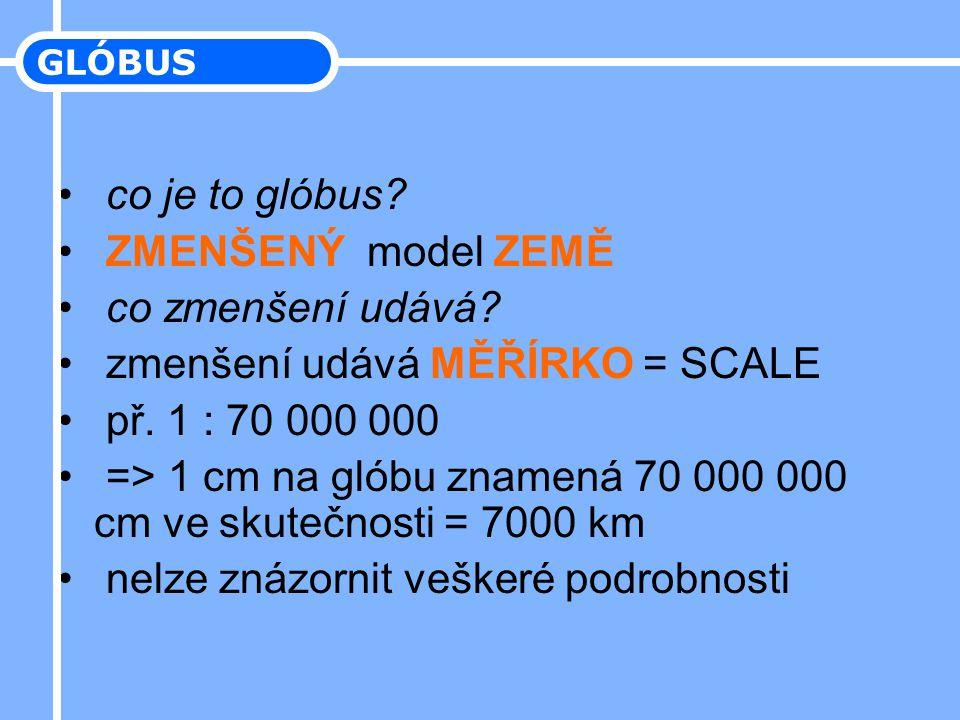 • co je to glóbus? • ZMENŠENÝ model ZEMĚ • co zmenšení udává? • zmenšení udává MĚŘÍRKO = SCALE • př. 1 : 70 000 000 • => 1 cm na glóbu znamená 70 000