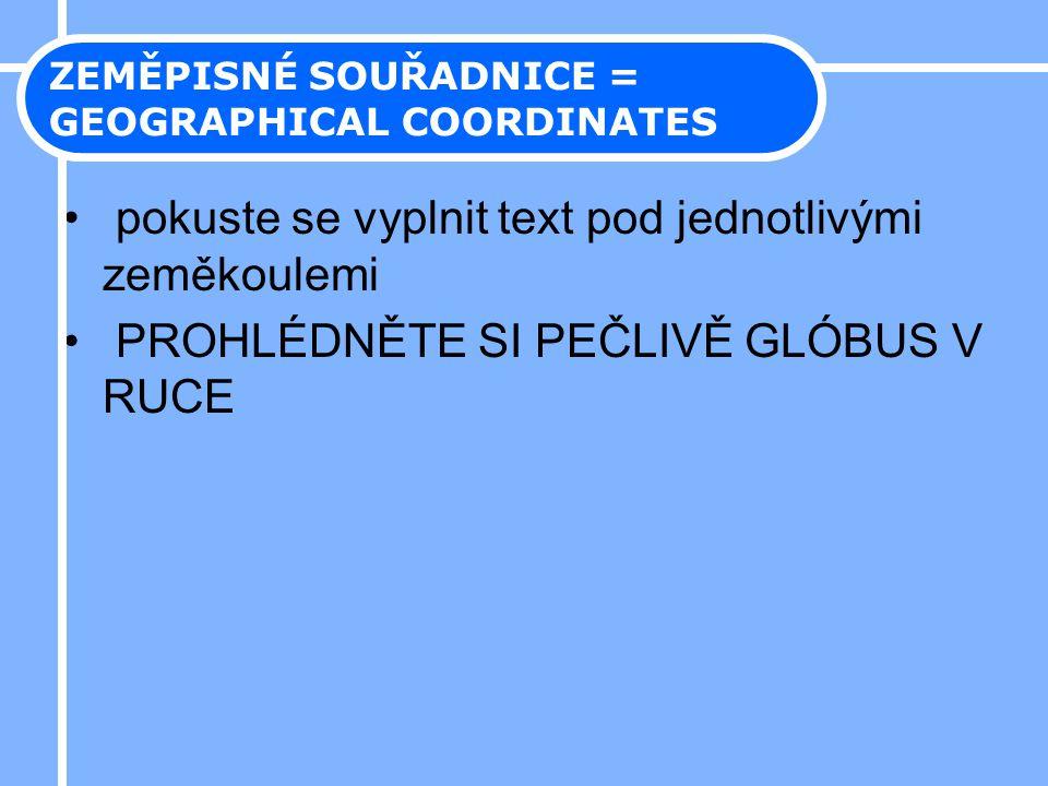 • pokuste se vyplnit text pod jednotlivými zeměkoulemi • PROHLÉDNĚTE SI PEČLIVĚ GLÓBUS V RUCE ZEMĚPISNÉ SOUŘADNICE = GEOGRAPHICAL COORDINATES