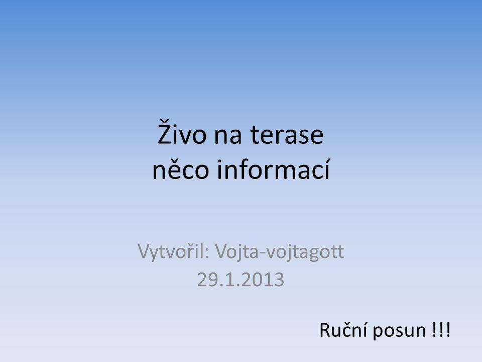 Živo na terase něco informací Vytvořil: Vojta-vojtagott 29.1.2013 Ruční posun !!!