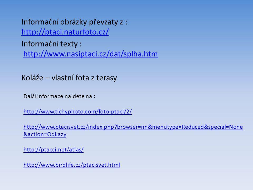 Informační obrázky převzaty z : http://ptaci.naturfoto.cz/ Informační texty : http://www.nasiptaci.cz/dat/splha.htm Další informace najdete na : http://www.tichyphoto.com/foto-ptaci/2/ http://www.ptacisvet.cz/index.php?browser=nn&menutype=Reduced&special=None &action=Odkazy http://ptacci.net/atlas/ http://www.birdlife.cz/ptacisvet.html Koláže – vlastní fota z terasy