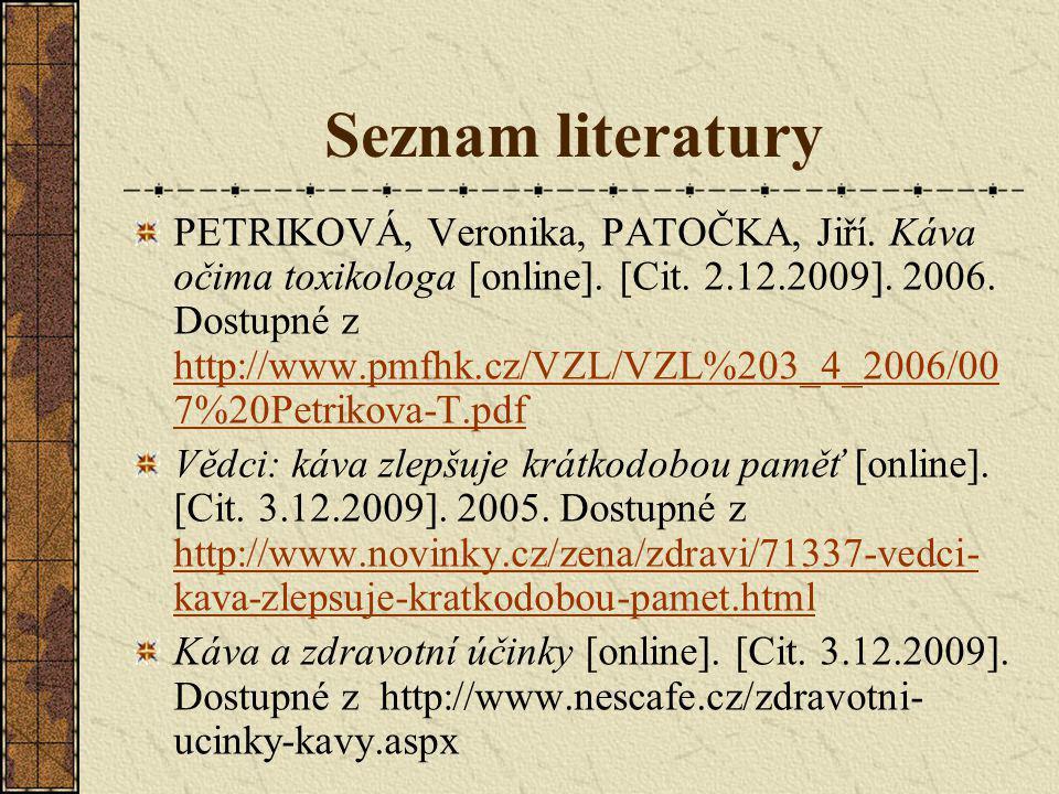 Seznam literatury PETRIKOVÁ, Veronika, PATOČKA, Jiří. Káva očima toxikologa [online]. [Cit. 2.12.2009]. 2006. Dostupné z http://www.pmfhk.cz/VZL/VZL%2