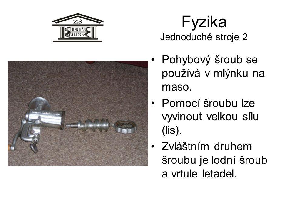 Fyzika Jednoduché stroje 2 •Pohybový šroub se používá v mlýnku na maso. •Pomocí šroubu lze vyvinout velkou sílu (lis). •Zvláštním druhem šroubu je lod