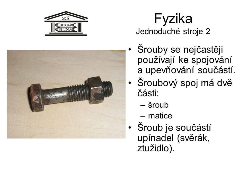 Fyzika Jednoduché stroje 2 •Šrouby se nejčastěji používají ke spojování a upevňování součástí. •Šroubový spoj má dvě části: –šroub –matice •Šroub je s